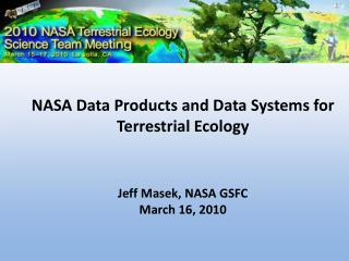NASA Data Products and Data Systems for Terrestrial Ecology Jeff Masek, NASA GSFC March 16, 2010