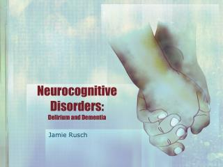 Neuro c ognitive Disorders: Delirium and Dementia