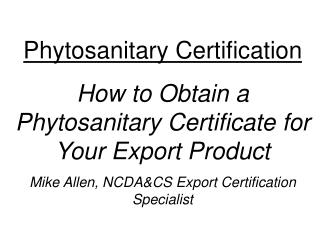 Phytosanitary Certification How to Obtain a Phytosanitary Certificate for Your Export Product Mike Allen, NCDA&CS Ex