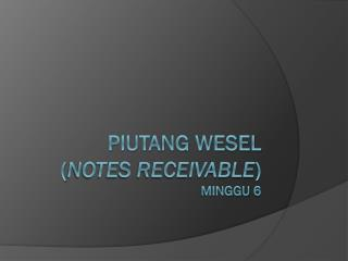 PIUTANG WESEL  ( NOTES RECEIVABLE ) Minggu  6