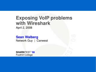 Exposing VoIP problems with Wireshark April 2, 2008 Sean Walberg Network Guy  |  Canwest SHARK FEST  '08 Foothill Colleg