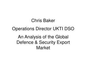 Chris Baker Operations Director UKTI DSO An Analysis of the Global Defence & Security Export Market