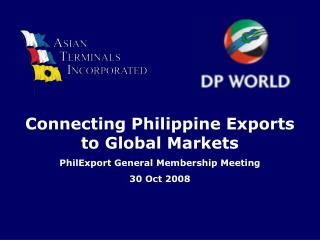 Connecting Philippine Exports to Global Markets PhilExport General Membership Meeting 30 Oct 2008