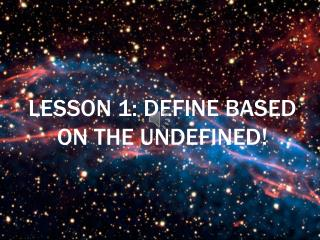 Lesson 1: Define based on the undefined!