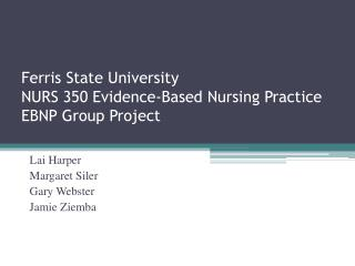 Ferris State University NURS 350 Evidence-Based Nursing Practice EBNP Group Project