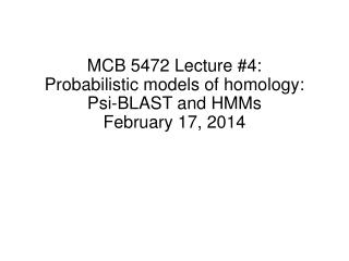 MCB 5472 Lecture #4: Probabilistic models of homology: Psi-BLAST and HMMs February 17, 2014