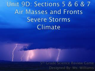 Unit 9D: Sections 5 & 6 & 7 Air Masses and Fronts Severe Storms Climate