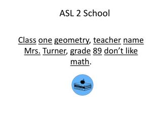 Class one geometry ,  teacher name Mrs. Turner ,  grade 89 don't like math .