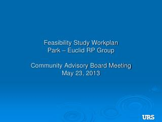 Feasibility Study  Workplan Park – Euclid RP Group Community Advisory Board Meeting May 23, 2013