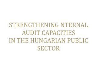 STRENGTHENING  NTERNAL  AUDIT CAPACITIES  IN  THE HUNGARIAN PUBLIC  SECTOR