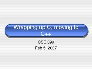 Wrapping up C, moving to C++