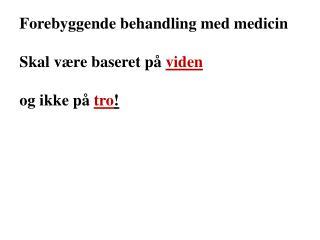 Forebyggende behandling med medicin Skal være baseret på viden og ikke på tro !