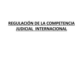 REGULACIÓN DE LA COMPETENCIA JUDICIAL  INTERNACIONAL