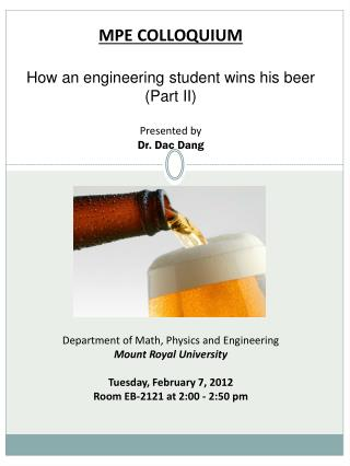 MPE  COLLOQUIUM How  an engineering student wins his beer  ( Part II ) Presented by Dr.  Dac  Dang