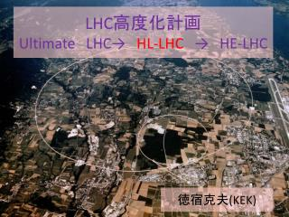 LHC 高度化計画 Ultimate LHC →  HL-LHC  →  HE-LHC