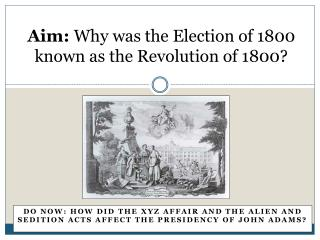 Aim:  Why was the Election of 1800 known as the Revolution of 1800?