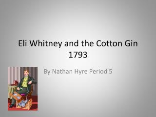 Eli Whitney and the Cotton Gin 1793