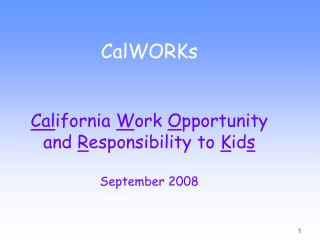 CalWORKs  Cal ifornia  W ork  O pportunity and  R esponsibility to  K id s September 2008