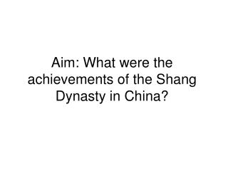 Aim: What were the achievements of the Shang Dynasty in China?