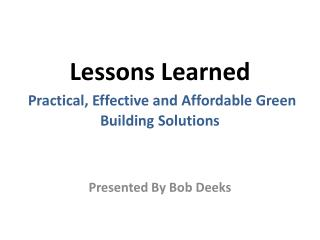 Lessons Learned  Practical,  E ffective and Affordable Green Building Solutions