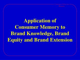 Application of  Consumer Memory to  Brand Knowledge, Brand Equity and Brand Extension