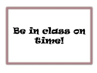 Be in class on time!