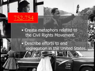 752-754  Create metaphors related to     the Civil Rights Movement.  Describe efforts to end