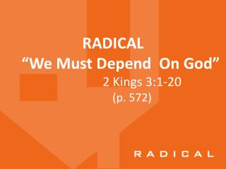 "RADICAL       "" We  Must  Depend   On  God""                                 2  Kings 3:1-20"