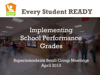 Implementing  School Performance Grades Superintendents Small Group Meetings April 2013