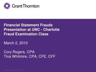 Financial Statement Frauds  Presentation at UNC - Charlotte Fraud Examination Class  March 2, 2010 Cory Rogers, CPA Tina