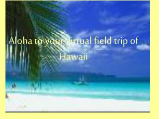 Aloha to your virtual field trip of Hawaii