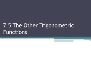 7.5 The  Other Trigonometric Functions