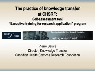 The practice of knowledge transfer  at CHSRF: Self-assessment tool  Executive training for research application  program
