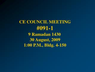 CE COUNCIL  MEETING # 091-1 9 Ramadan 1430  30 August, 2009 1:00  P .M ., Bldg. 4-150