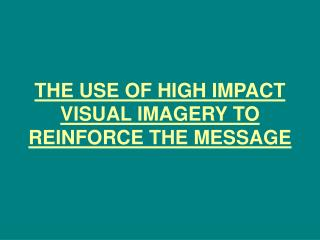 THE USE OF HIGH IMPACT VISUAL IMAGERY TO REINFORCE THE MESSAGE