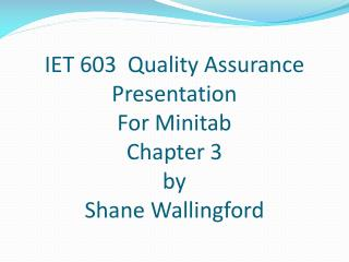 IET 603  Quality Assurance Presentation For Minitab Chapter 3 by Shane Wallingford