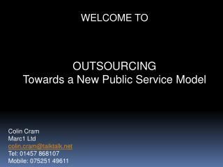 WELCOME TO OUTSOURCING Towards a New Public Service Model Colin Cram Marc1 Ltd