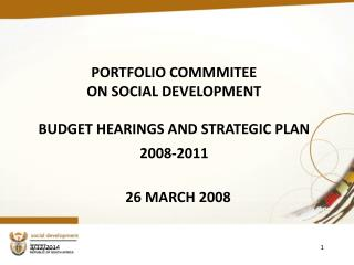 PORTFOLIO COMMMITEE  ON SOCIAL DEVELOPMENT  BUDGET HEARINGS AND STRATEGIC PLAN  2008-2011