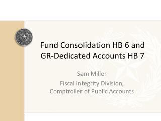 Fund Consolidation HB 6 and GR-Dedicated Accounts HB 7