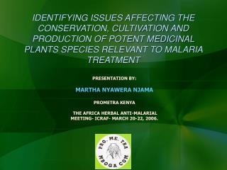PRESENTATION BY: MARTHA NYAWERA NJAMA PROMETRA KENYA THE AFRICA HERBAL ANTI-MALARIAL MEETING- ICRAF- MARCH 20-22, 2006