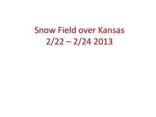 Snow Field over Kansas 2/22 – 2/24 2013