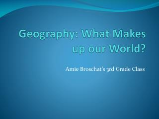 Geography: What Makes up our World?