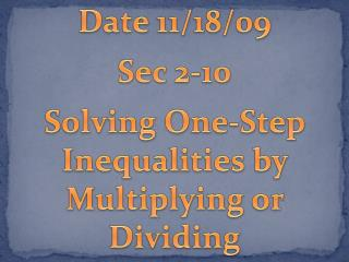 Date 11/18/09 Sec 2-10 Solving One-Step Inequalities by Multiplying or Dividing