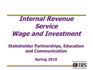 Internal Revenue Service Wage and Investment Stakeholder Partnerships, Education and Communication Spring 2010
