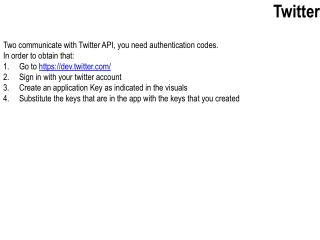 Two communicate with Twitter API, you need authentication codes. In order to obtain that: