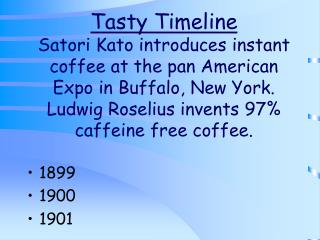 Tasty Timeline Satori Kato introduces instant coffee at the pan American Expo in Buffalo, New York.  Ludwig Roselius inv