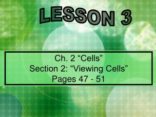 Ch. 2  Cells  Section 2:  Viewing Cells   Pages 47 - 51