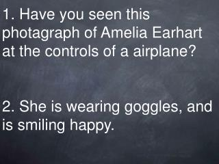 1. Have you seen this photagraph of Amelia Earhart at the controls of a airplane? 2. She is wearing goggles, and is smil