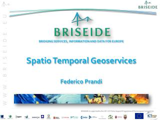 BRIDGING  SERVICES, INFORMATION AND DATA FOR EUROPE Spatio  Temporal  Geoservices Federico  Prandi