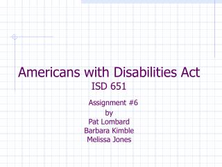 Americans with Disabilities Act ISD 651 Assignment #6  by  Pat Lombard Barbara Kimble Melissa Jones